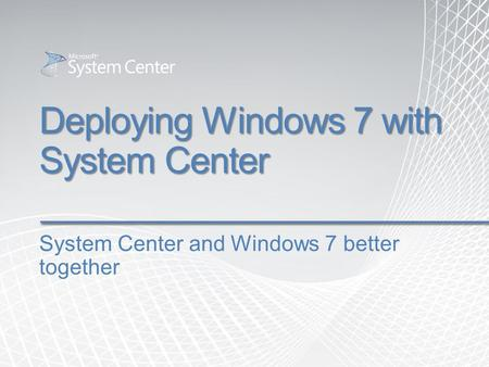 Deploying Windows 7 with System Center System Center and Windows 7 better together.