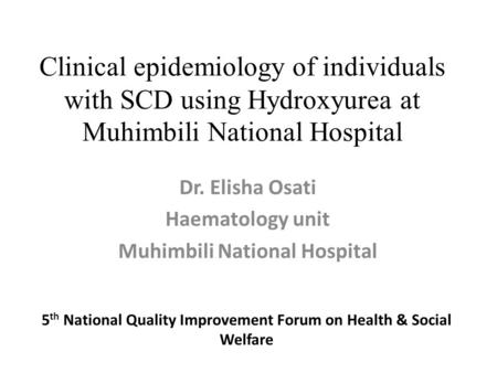 Clinical epidemiology of individuals with SCD using Hydroxyurea at Muhimbili National Hospital 5 th National Quality Improvement Forum on Health & Social.