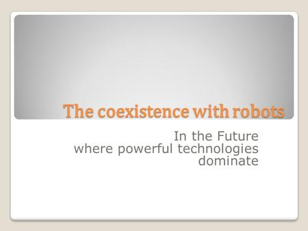 The coexistence with robots In the Future where powerful technologies dominate.