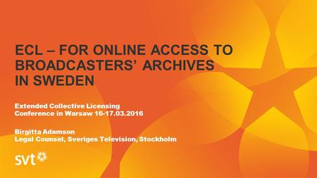 ECL – FOR ONLINE ACCESS TO BROADCASTERS' ARCHIVES IN SWEDEN Extended Collective Licensing Conference in Warsaw 16-17.03.2016 Birgitta Adamson Legal Counsel,