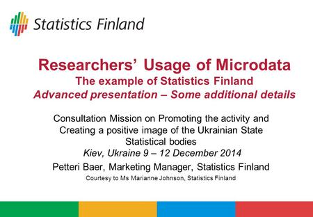Researchers' Usage of Microdata The example of Statistics Finland Advanced presentation – Some additional details Consultation Mission on Promoting the.