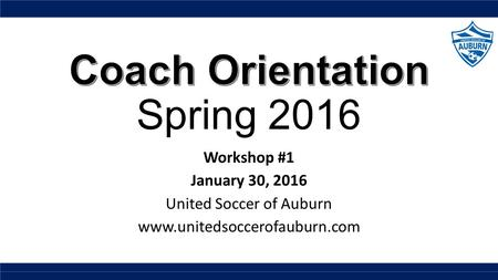 Workshop #1 January 30, 2016 United Soccer of Auburn www.unitedsoccerofauburn.com.