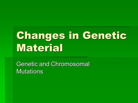 Changes in Genetic Material Genetic and Chromosomal Mutations.
