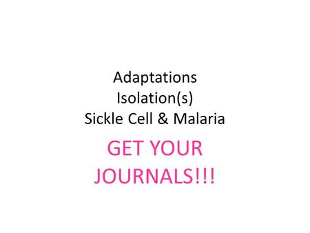 Adaptations Isolation(s) Sickle Cell & Malaria GET YOUR JOURNALS!!!