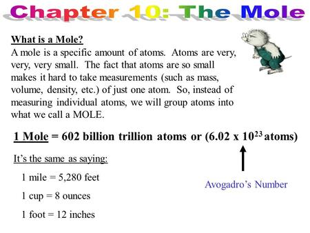 What is a Mole? A mole is a specific amount of atoms. Atoms are very, very, very small. The fact that atoms are so small makes it hard to take measurements.