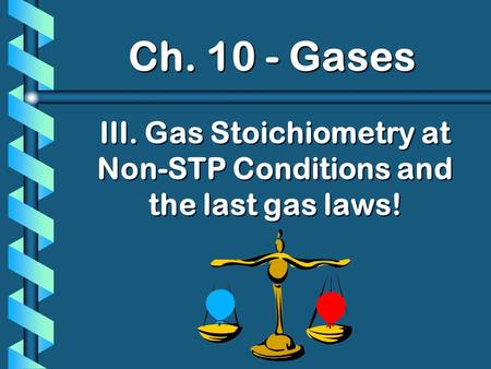 Ch. 10 - Gases III. Gas Stoichiometry at Non-STP Conditions and the last gas laws!