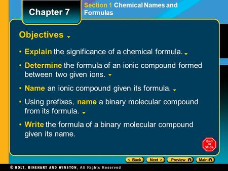 Chapter 7 Objectives Explain the significance of a chemical formula. Determine the formula of an ionic compound formed between two given ions. Name an.