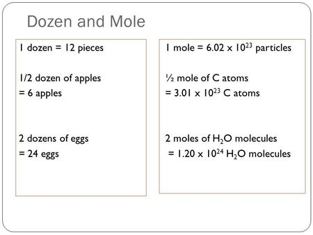 Dozen and Mole 1 dozen = 12 pieces 1/2 dozen of apples = 6 apples 2 dozens of eggs = 24 eggs 1 mole = 6.02 x 10 23 particles ½ mole of C atoms = 3.01 x.