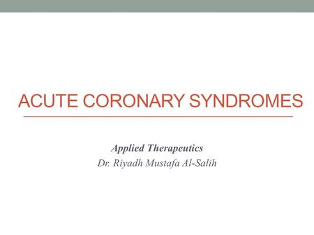 ACUTE CORONARY SYNDROMES Applied Therapeutics Dr. Riyadh Mustafa Al-Salih.