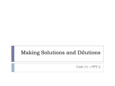 Making Solutions and Dilutions Unit 11 – PPT 2. What is a solution?  A homogeneous mixture!  Made up of a solute and solvent.  Solvent – Does the dissolving.
