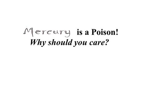 Is a Poison! Why should you care?. 1in 10 women have mercury levels high enough to cause neurological effects in their offspring.
