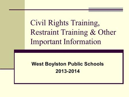 Civil Rights Training, Restraint Training & Other Important Information West Boylston Public Schools 2013-2014.