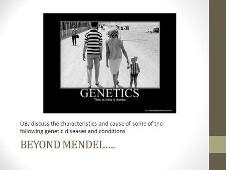 BEYOND MENDEL…. OBJ discuss the characteristics and cause of some of the following genetic diseases and conditions.