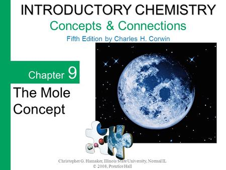 Christopher G. Hamaker, Illinois State University, Normal IL © 2008, Prentice Hall Chapter 9 The Mole Concept INTRODUCTORY CHEMISTRY INTRODUCTORY CHEMISTRY.
