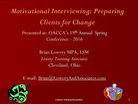 Lowery Training Associates1 Presented at: OACCA's 19 th Annual Spring Conference - 2016 Brian Lowery MPA, LSW Lowery Training Associates Cleveland, Ohio.