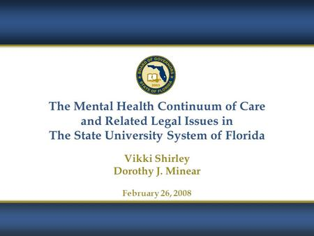 1 The Mental Health Continuum of Care and Related Legal Issues in The State University System of Florida Vikki Shirley Dorothy J. Minear February 26, 2008.