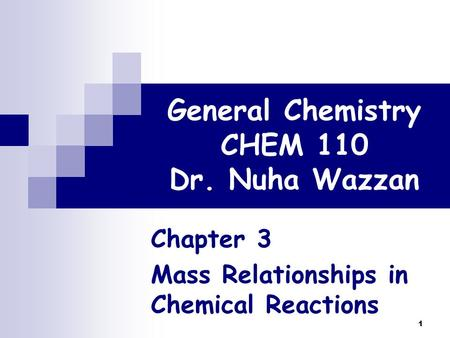 1 General Chemistry CHEM 110 Dr. Nuha Wazzan Chapter 3 Mass Relationships in Chemical Reactions.