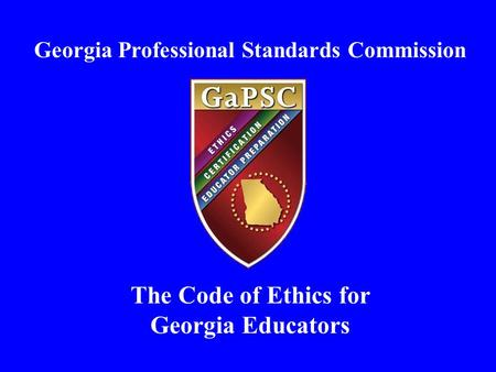 Georgia Professional Standards Commission The Code of Ethics for Georgia Educators.