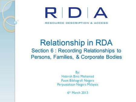 Relationship in RDA Section 6 : Recording Relationships to Persons, Families, & Corporate Bodies By: Habirah Binti Mohamad Pusat Bibliografi Negara Perpustakaan.