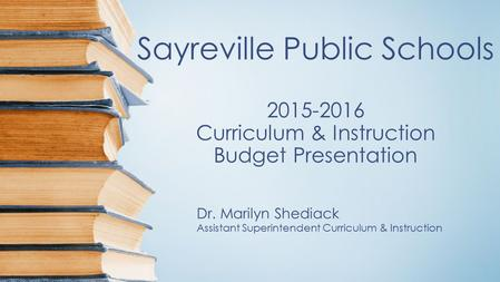 Sayreville Public Schools 2015-2016 Curriculum & Instruction Budget Presentation Dr. Marilyn Shediack Assistant Superintendent Curriculum & Instruction.