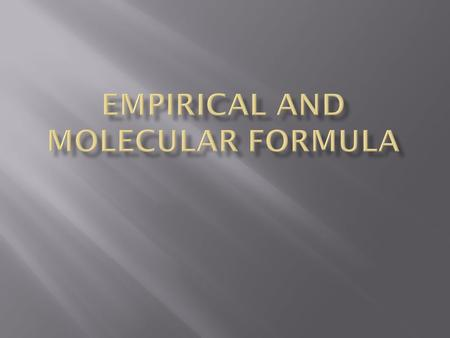 Formulas Empirical Formula – formula of a compound that expresses lowest whole number ratio of atoms. Molecular Formula – actual formula of a compound.