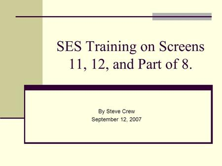 SES Training on Screens 11, 12, and Part of 8. By Steve Crew September 12, 2007.