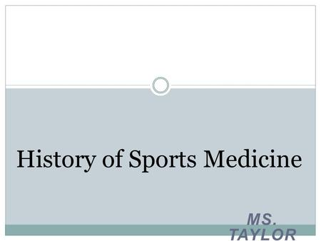 MS. TAYLOR History of Sports Medicine. Topics of Discussion History of Athletic Training The field of sports medicine The field of athletic training The.