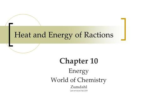 Heat and Energy of Ractions Chapter 10 Energy World of Chemistry Zumdahl Last revision Fall 2009.
