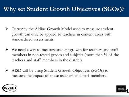Why set Student Growth Objectives (SGOs)?  Currently the Aldine Growth Model used to measure student growth can only be applied to teachers in content.