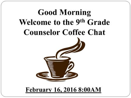 Good Morning Welcome to the 9 th Grade Counselor Coffee Chat February 16, 2016 8:00AM.