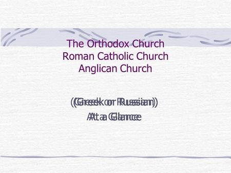 The Orthodox Church Roman Catholic Church Anglican Church (Greek or Russian) At a Glance (Greek or Russian) At a Glance (Greek or Russian) At a Glance.