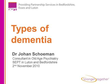 Types of dementia Dr Johan Schoeman Consultant in Old Age Psychiatry SEPT in Luton and Bedfordshire 2 nd November 2010.