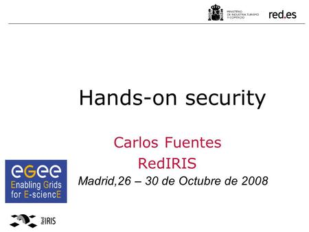 Hands-on security Carlos Fuentes RedIRIS Madrid,26 – 30 de Octubre de 2008.