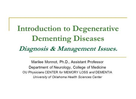 Introduction to Degenerative Dementing Diseases Diagnosis & Management Issues. Marilee Monnot, Ph.D., Assistant Professor Department of Neurology, College.