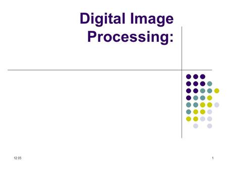 12:071 Digital Image Processing:. 12:072 What is a Digital Image? A digital image is a representation of a two- dimensional image as a finite set of digital.