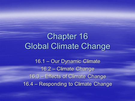 Chapter 16 Global Climate Change 16.1 – Our Dynamic Climate 16.2 – Climate Change 16.3 – Effects of Climate Change 16.4 – Responding to Climate Change.