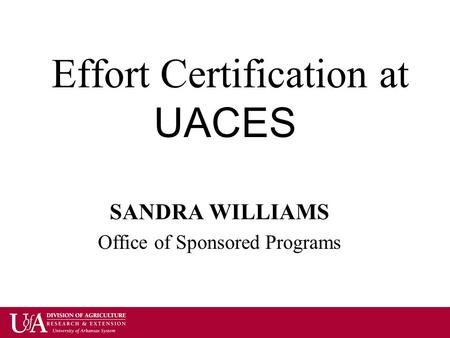 Effort Certification at UACES SANDRA WILLIAMS Office of Sponsored Programs.