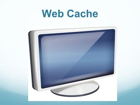 Web Cache. What is Cache? Cache is the storing of data temporarily to improve performance. Cache exist in a variety of areas such as your CPU, Hard Disk.