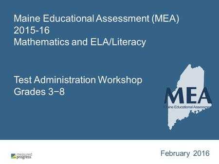 Maine Educational Assessment (MEA) 2015-16 Mathematics and ELA/Literacy Test Administration Workshop Grades 3−8 February 2016.