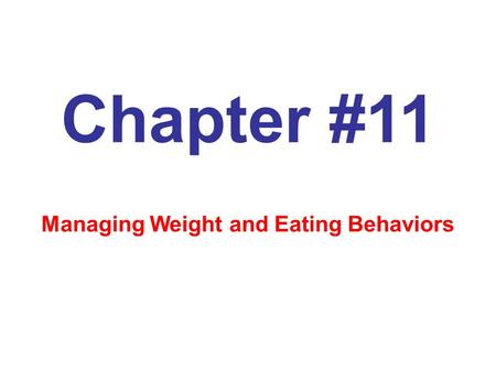 Chapter #11 Managing Weight and Eating Behaviors.