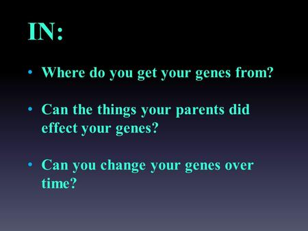 IN: Where do you get your genes from? Can the things your parents did effect your genes? Can you change your genes over time?