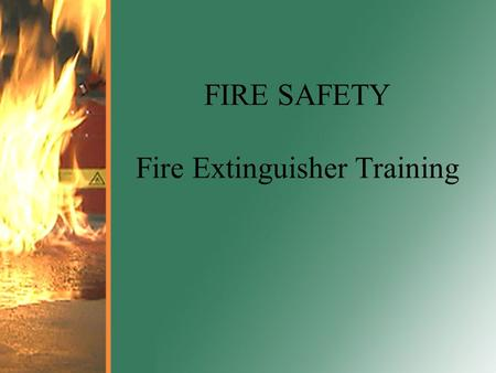 FIRE SAFETY Fire Extinguisher Training. Fire Statistics in the U.S. More than 150,000 fires in the workplace every year On average, more than 100.
