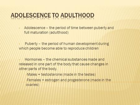 Adolescence – the period of time between puberty and full maturation (adulthood) Puberty – the period of human development during which people become able.