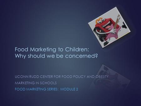 Food Marketing to Children: Why should we be concerned? UCONN RUDD CENTER FOR FOOD POLICY AND OBESITY MARKETING IN SCHOOLS FOOD MARKETING SERIES: MODULE.