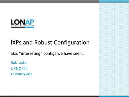 "Rob Lister UKNOF24 17 January 2013 IXPs and Robust Configuration aka. ""interesting"" configs we have seen…"
