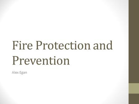 Fire Protection and Prevention Alex Egan. Fire 4,000 Deaths 20,000 injuries 11 billion dollars in property damage in United States.