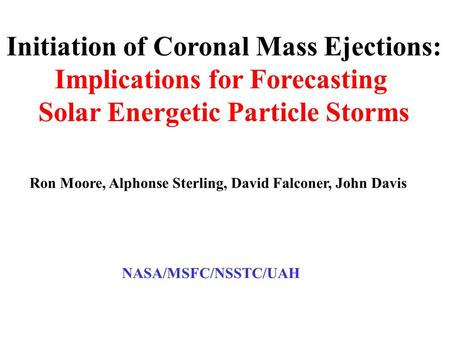 Initiation of Coronal Mass Ejections: Implications for Forecasting Solar Energetic Particle Storms Ron Moore, Alphonse Sterling, David Falconer, John Davis.