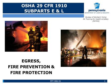 EGRESS, FIRE PREVENTION & FIRE PROTECTION OSHA 29 CFR 1910 SUBPARTS E & L Bureau of Workers' Comp PA Training for Health & Safety (PATHS) 1PPT-006-01.