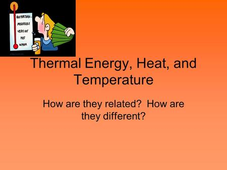 Thermal Energy, Heat, and Temperature How are they related? How are they different?