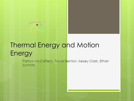 Thermal Energy and Motion Energy Patrick McCafferty, Taylor Benton, Kelsey Clark, Ethan Schmits.